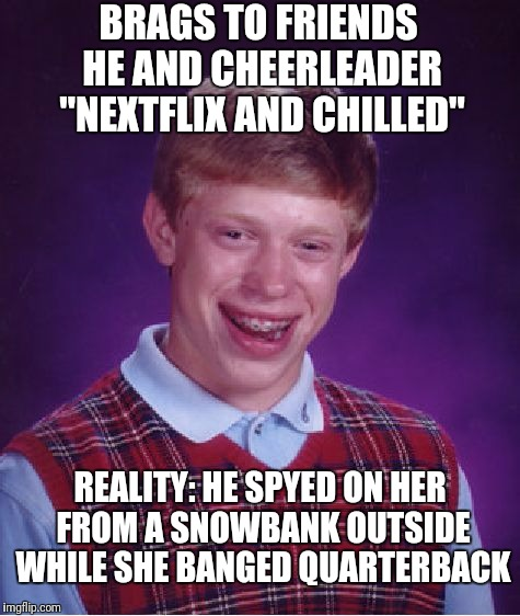"Still, He Couldn't Peel His Eyes Away From 'Fuller House'. | BRAGS TO FRIENDS HE AND CHEERLEADER ""NEXTFLIX AND CHILLED"" REALITY: HE SPYED ON HER FROM A SNOWBANK OUTSIDE WHILE SHE BANGED QUARTERBACK 