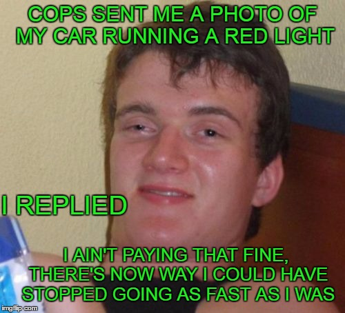 I just opened the envelope. First ticket I've gotten since I was 16. I've only run a couple red lights in my whole life. | COPS SENT ME A PHOTO OF MY CAR RUNNING A RED LIGHT I AIN'T PAYING THAT FINE, THERE'S NOW WAY I COULD HAVE STOPPED GOING AS FAST AS I WAS I R | image tagged in memes,10 guy | made w/ Imgflip meme maker