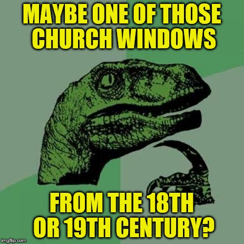 Philosoraptor Meme | MAYBE ONE OF THOSE CHURCH WINDOWS FROM THE 18TH OR 19TH CENTURY? | image tagged in memes,philosoraptor | made w/ Imgflip meme maker