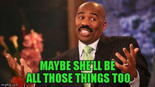 Steve Harvey Meme | MAYBE SHE'LL BE ALL THOSE THINGS TOO | image tagged in memes,steve harvey | made w/ Imgflip meme maker