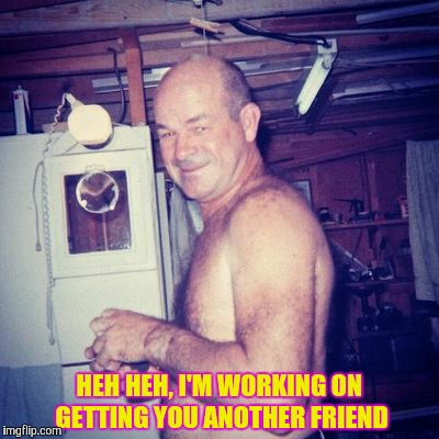 HEH HEH, I'M WORKING ON GETTING YOU ANOTHER FRIEND | made w/ Imgflip meme maker