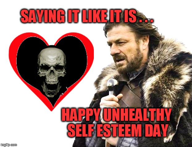 Valentine's Day | SAYING IT LIKE IT IS . . . HAPPY UNHEALTHY SELF ESTEEM DAY | image tagged in brace yourself,valentine's day,valentine,self esteem,so you're saying there's a chance | made w/ Imgflip meme maker
