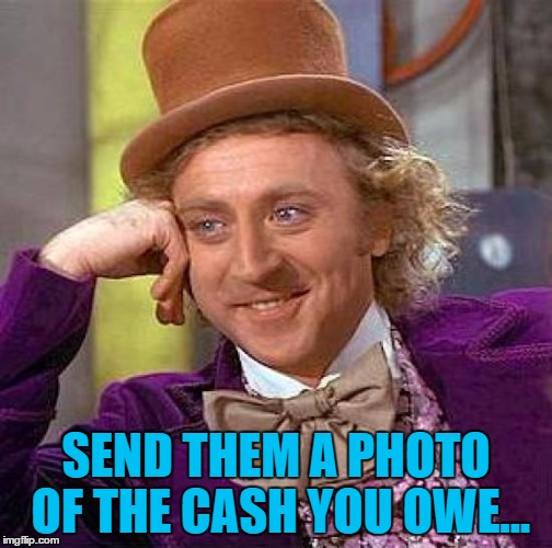 Creepy Condescending Wonka Meme | SEND THEM A PHOTO OF THE CASH YOU OWE... | image tagged in memes,creepy condescending wonka | made w/ Imgflip meme maker