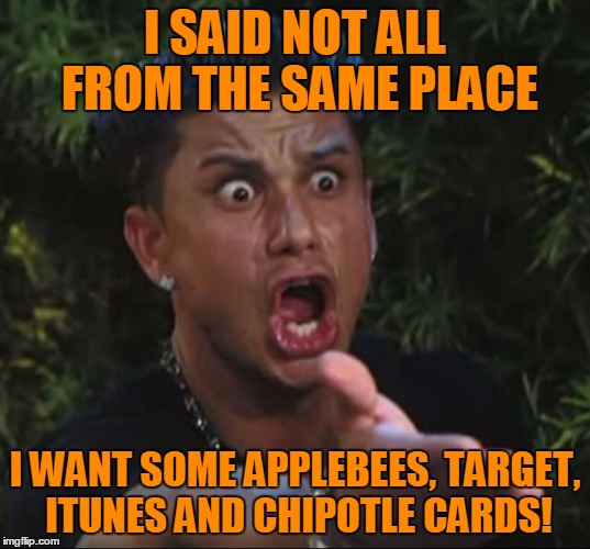 Pauly | I SAID NOT ALL FROM THE SAME PLACE I WANT SOME APPLEBEES, TARGET, ITUNES AND CHIPOTLE CARDS! | image tagged in pauly | made w/ Imgflip meme maker