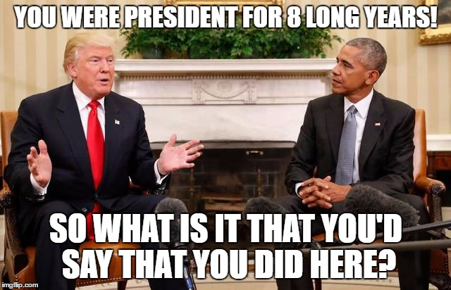 Mr Obama What is it that you'd say that you did here.  | YOU WERE PRESIDENT FOR 8 LONG YEARS! SO WHAT IS IT THAT YOU'D SAY THAT YOU DID HERE? | image tagged in trump obama,obama,trump,white house,president | made w/ Imgflip meme maker