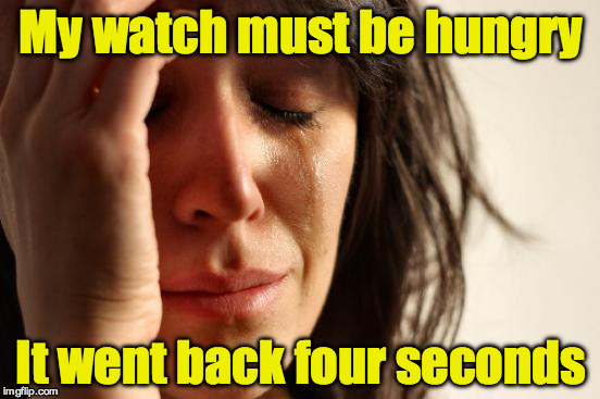 First World Problems Meme | My watch must be hungry It went back four seconds | image tagged in memes,first world problems | made w/ Imgflip meme maker