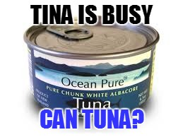 TINA IS BUSY CAN TUNA? | made w/ Imgflip meme maker