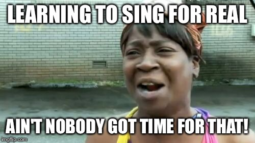 LEARNING TO SING FOR REAL AIN'T NOBODY GOT TIME FOR THAT! | image tagged in memes,aint nobody got time for that | made w/ Imgflip meme maker