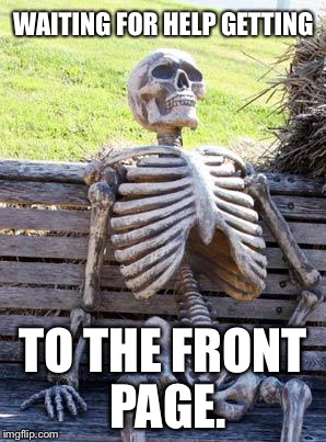 WAITING FOR HELP GETTING TO THE FRONT PAGE. | image tagged in memes,waiting skeleton | made w/ Imgflip meme maker