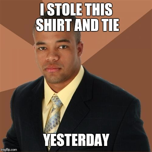 I STOLE THIS SHIRT AND TIE YESTERDAY | made w/ Imgflip meme maker