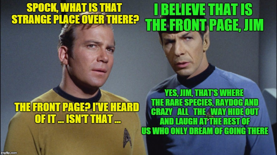 SPOCK, WHAT IS THAT STRANGE PLACE OVER THERE? I BELIEVE THAT IS THE FRONT PAGE, JIM THE FRONT PAGE? I'VE HEARD OF IT ... ISN'T THAT ... YES, | image tagged in memes,star trek,captain kirk,spock,front page | made w/ Imgflip meme maker