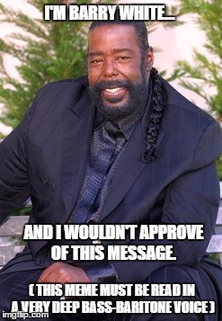 I'M BARRY WHITE... AND I WOULDN'T APPROVE OF THIS MESSAGE. ( THIS MEME MUST BE READ IN A VERY DEEP BASS-BARITONE VOICE ) | image tagged in barry white | made w/ Imgflip meme maker