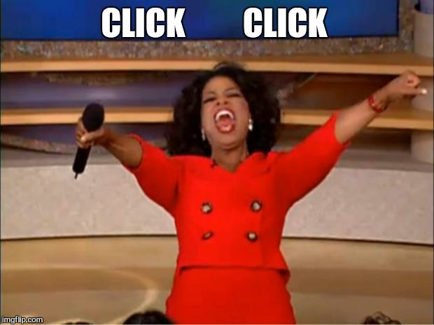 Oprah You Get A Meme | CLICK         CLICK | image tagged in memes,oprah you get a | made w/ Imgflip meme maker