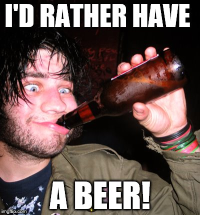 I'D RATHER HAVE A BEER! | made w/ Imgflip meme maker
