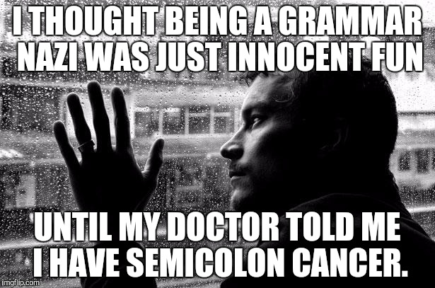 Over Educated Problems Meme | I THOUGHT BEING A GRAMMAR NAZI WAS JUST INNOCENT FUN UNTIL MY DOCTOR TOLD ME I HAVE SEMICOLON CANCER. | image tagged in memes,over educated problems | made w/ Imgflip meme maker