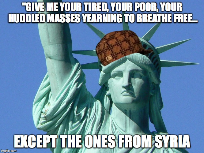 """GIVE ME YOUR TIRED, YOUR POOR, YOUR HUDDLED MASSES YEARNING TO BREATHE FREE... EXCEPT THE ONES FROM SYRIA 
