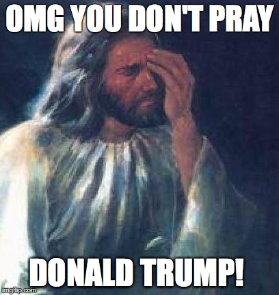 face palm jesus Trump | OMG YOU DON'T PRAY DONALD TRUMP! | image tagged in jesus facepalm,trump,praying | made w/ Imgflip meme maker