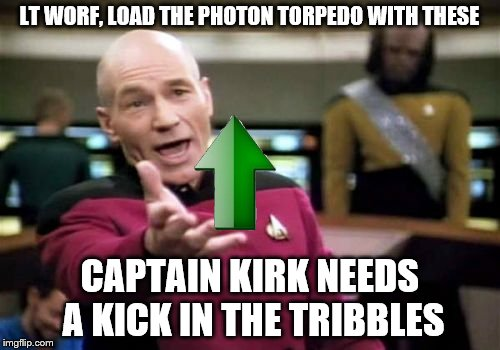 Picard Wtf Meme | LT WORF, LOAD THE PHOTON TORPEDO WITH THESE CAPTAIN KIRK NEEDS A KICK IN THE TRIBBLES | image tagged in memes,picard wtf | made w/ Imgflip meme maker