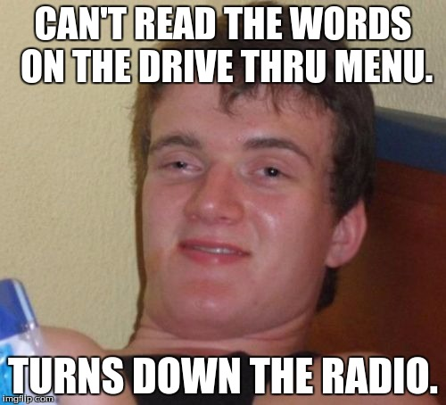 10 Guy Meme | CAN'T READ THE WORDS ON THE DRIVE THRU MENU. TURNS DOWN THE RADIO. | image tagged in memes,10 guy | made w/ Imgflip meme maker