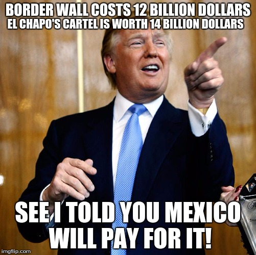 See I had a plan | BORDER WALL COSTS 12 BILLION DOLLARS SEE I TOLD YOU MEXICO WILL PAY FOR IT! EL CHAPO'S CARTEL IS WORTH 14 BILLION DOLLARS | image tagged in donald trump,el chapo,mexico,mexico wall,pay for wall,democrats | made w/ Imgflip meme maker