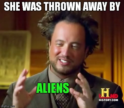 Ancient Aliens Meme | SHE WAS THROWN AWAY BY ALIENS | image tagged in memes,ancient aliens | made w/ Imgflip meme maker