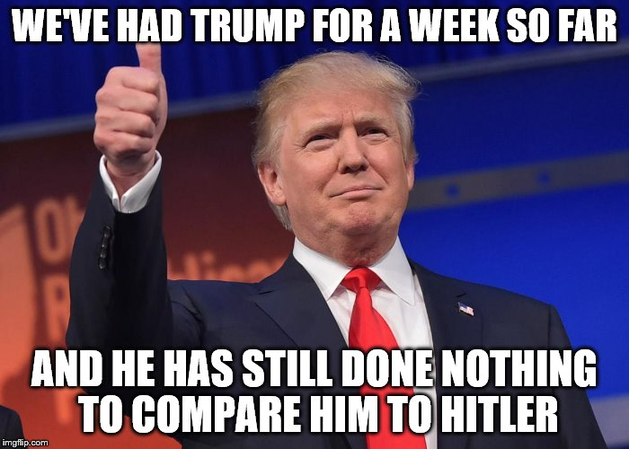 donald trump | WE'VE HAD TRUMP FOR A WEEK SO FAR AND HE HAS STILL DONE NOTHING TO COMPARE HIM TO HITLER | image tagged in donald trump | made w/ Imgflip meme maker