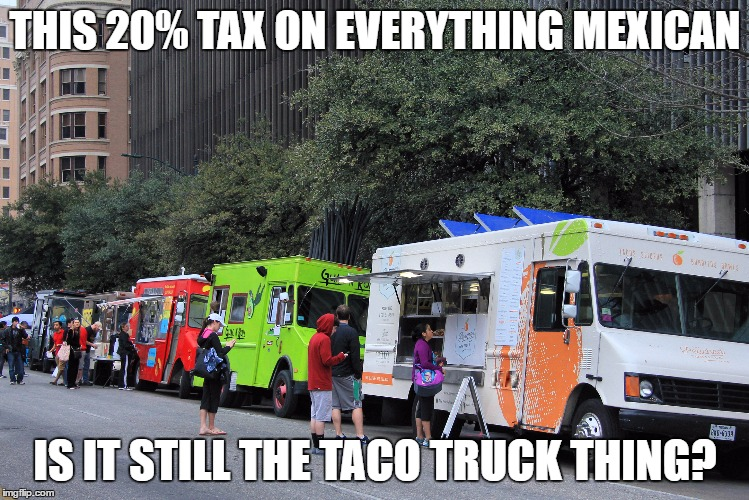 taco trucks  |  THIS 20% TAX ON EVERYTHING MEXICAN; IS IT STILL THE TACO TRUCK THING? | image tagged in taco trucks | made w/ Imgflip meme maker