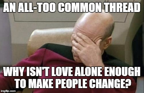Captain Picard Facepalm Meme | AN ALL-TOO COMMON THREAD WHY ISN'T LOVE ALONE ENOUGH TO MAKE PEOPLE CHANGE? | image tagged in memes,captain picard facepalm | made w/ Imgflip meme maker