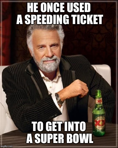 He is the most interesting man in the world | HE ONCE USED A SPEEDING TICKET TO GET INTO A SUPER BOWL | image tagged in memes,the most interesting man in the world,cops,super bowl,speeding ticket | made w/ Imgflip meme maker