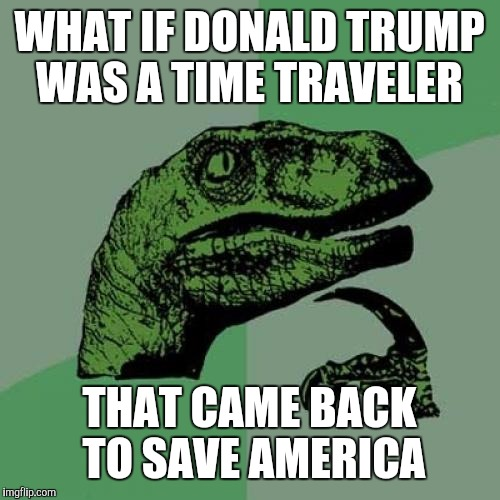 Philosoraptor Meme | WHAT IF DONALD TRUMP WAS A TIME TRAVELER THAT CAME BACK TO SAVE AMERICA | image tagged in memes,philosoraptor | made w/ Imgflip meme maker