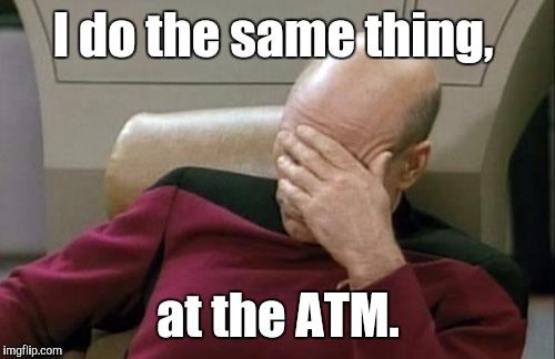 Captain Picard Facepalm Meme | I do the same thing, at the ATM. | image tagged in memes,captain picard facepalm | made w/ Imgflip meme maker