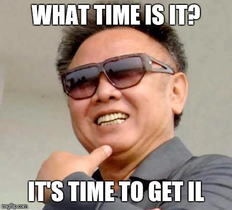 Kim jong il |  WHAT TIME IS IT? IT'S TIME TO GET IL | image tagged in kim jong il | made w/ Imgflip meme maker