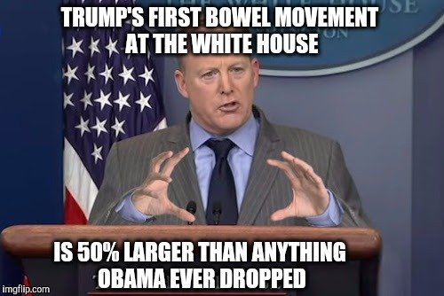 White House Press Secretary  | TRUMP'S FIRST BOWEL MOVEMENT AT THE WHITE HOUSE IS 50% LARGER THAN ANYTHING OBAMA EVER DROPPED | image tagged in president trump,obama,bowel movement | made w/ Imgflip meme maker