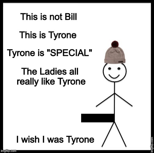 "The 'X' Factor | This is not Bill This is Tyrone Tyrone is ""SPECIAL"" The Ladies all really like Tyrone I wish I was Tyrone 