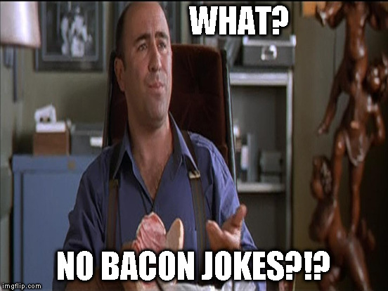 WHAT? NO BACON JOKES?!? | made w/ Imgflip meme maker