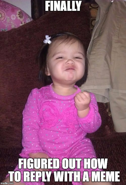 Success Kid Girl | FINALLY FIGURED OUT HOW TO REPLY WITH A MEME | image tagged in memes,success kid girl | made w/ Imgflip meme maker