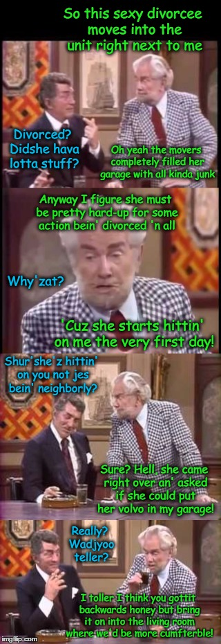 Hot Divorcee Action | So this sexy divorcee moves into the unit right next to me Anyway I figure she must be pretty hard-up for some action bein' divorced 'n all  | image tagged in funny memes,wmp,drunk foster jokes,foster brooks | made w/ Imgflip meme maker