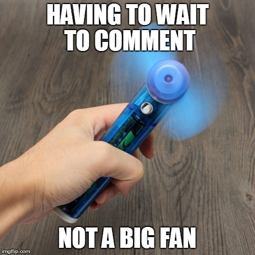 HAVING TO WAIT TO COMMENT NOT A BIG FAN | made w/ Imgflip meme maker