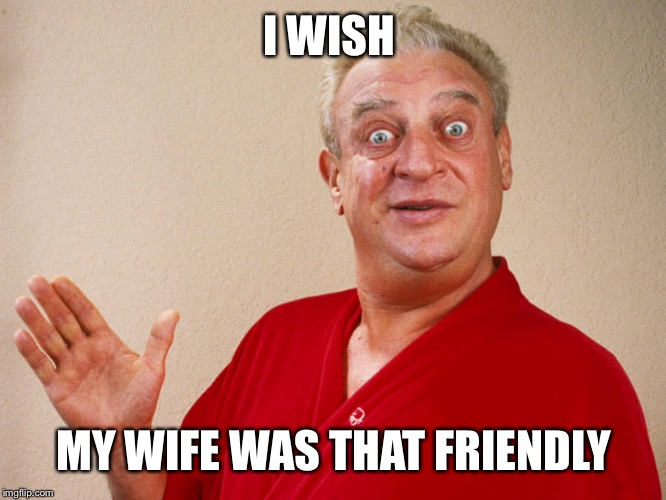 I WISH MY WIFE WAS THAT FRIENDLY | made w/ Imgflip meme maker