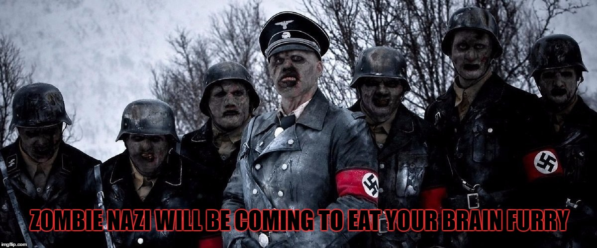 ZOMBIE NAZI WILL BE COMING TO EAT YOUR BRAIN FURRY | made w/ Imgflip meme maker