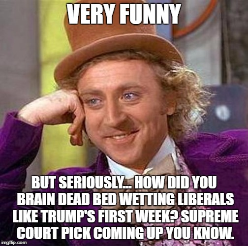 Creepy Condescending Wonka Meme | VERY FUNNY BUT SERIOUSLY... HOW DID YOU BRAIN DEAD BED WETTING LIBERALS LIKE TRUMP'S FIRST WEEK? SUPREME COURT PICK COMING UP YOU KNOW. | image tagged in memes,creepy condescending wonka | made w/ Imgflip meme maker