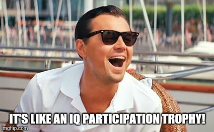 IT'S LIKE AN IQ PARTICIPATION TROPHY! | made w/ Imgflip meme maker