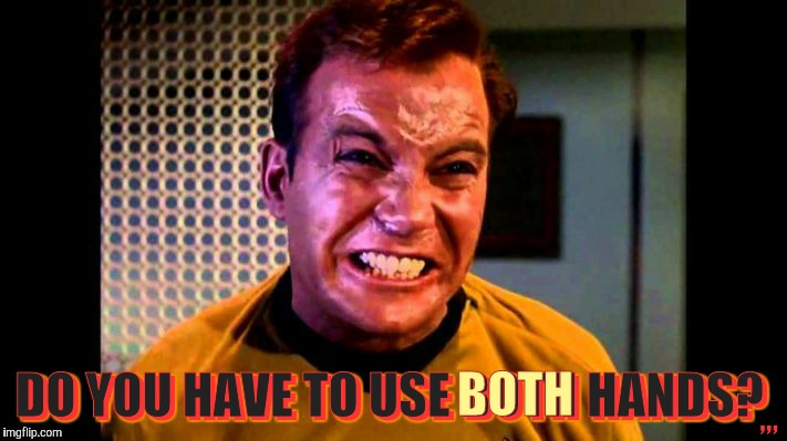 This is gonna hurt you more than it does me,,, | ,,, DO YOU HAVE TO USE BOTH HANDS? BOTH | image tagged in kirk,star trek,shatner,proctology exam,rectal cavity exploration,shatner's bunghole | made w/ Imgflip meme maker