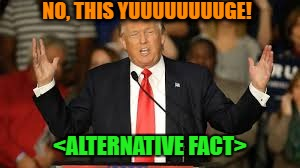 NO, THIS YUUUUUUUUGE! <ALTERNATIVE FACT> | made w/ Imgflip meme maker