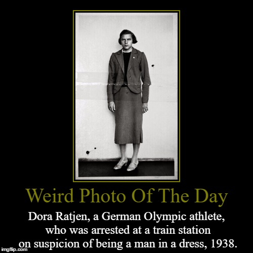 Dora Ratjen Or Heinrich Ratjen? | Weird Photo Of The Day | Dora Ratjen, a German Olympic athlete, who was arrested at a train station on suspicion of being a man in a dress,  | image tagged in funny,demotivationals,weird,photo of the day,dora ratjen,german | made w/ Imgflip demotivational maker