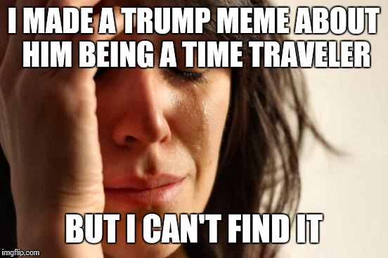 First World Problems Meme | I MADE A TRUMP MEME ABOUT HIM BEING A TIME TRAVELER BUT I CAN'T FIND IT | image tagged in memes,first world problems | made w/ Imgflip meme maker