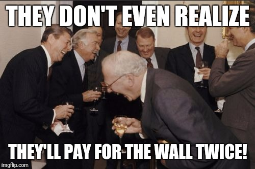 Laughing Men In Suits Meme | THEY DON'T EVEN REALIZE THEY'LL PAY FOR THE WALL TWICE! | image tagged in memes,laughing men in suits | made w/ Imgflip meme maker