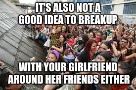 feminist rally | IT'S ALSO NOT A GOOD IDEA TO BREAKUP WITH YOUR GIRLFRIEND AROUND HER FRIENDS EITHER | image tagged in feminist rally | made w/ Imgflip meme maker