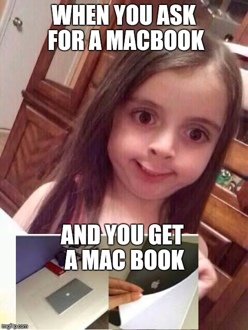 Little girl funny smile | WHEN YOU ASK FOR A MACBOOK AND YOU GET A MAC BOOK | image tagged in little girl funny smile | made w/ Imgflip meme maker