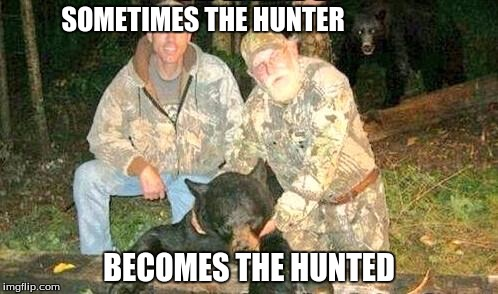 Hunt Much | SOMETIMES THE HUNTER BECOMES THE HUNTED | image tagged in memes | made w/ Imgflip meme maker